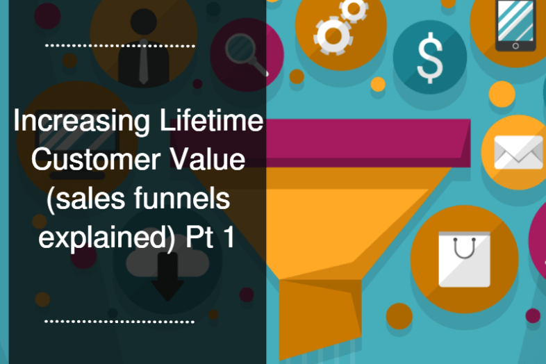 Increasing Lifetime Customer Value (sales funnels explained) Pt 1